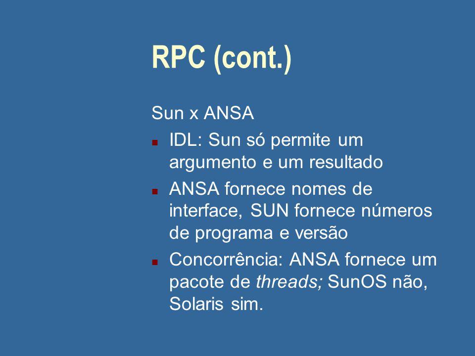 RPC (cont.) Sun x ANSA n IDL: Sun só permite um argumento e um resultado n ANSA fornece nomes de interface, SUN fornece números de programa e versão n
