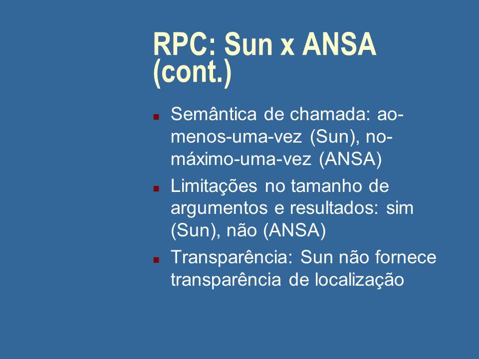 RPC: Sun x ANSA (cont.) n Semântica de chamada: ao- menos-uma-vez (Sun), no- máximo-uma-vez (ANSA) n Limitações no tamanho de argumentos e resultados: