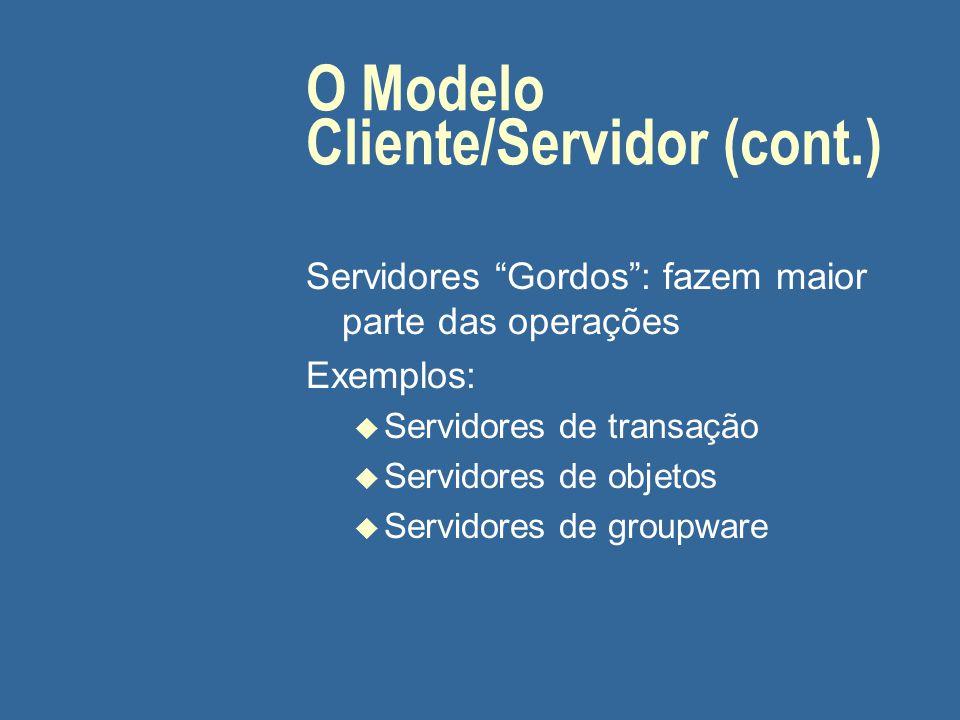 """O Modelo Cliente/Servidor (cont.) Servidores """"Gordos"""": fazem maior parte das operações Exemplos: u Servidores de transação u Servidores de objetos u S"""