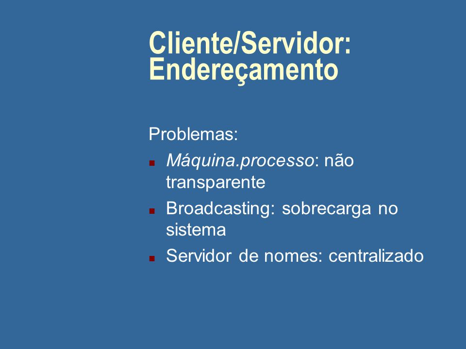 Cliente/Servidor: Endereçamento Problemas: n Máquina.processo: não transparente n Broadcasting: sobrecarga no sistema n Servidor de nomes: centralizad