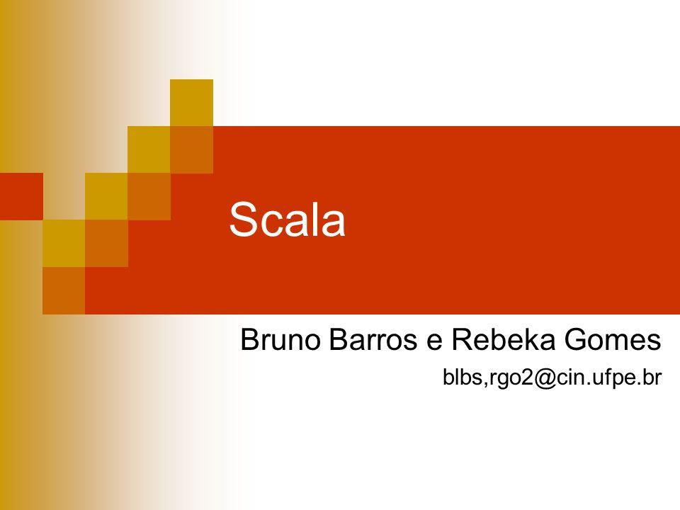Scala Bruno Barros e Rebeka Gomes blbs,rgo2@cin.ufpe.br