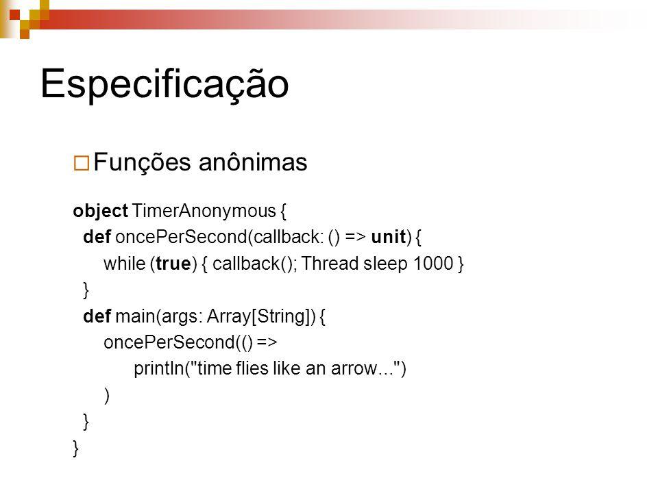 Especificação  Funções anônimas object TimerAnonymous { def oncePerSecond(callback: () => unit) { while (true) { callback(); Thread sleep 1000 } } de