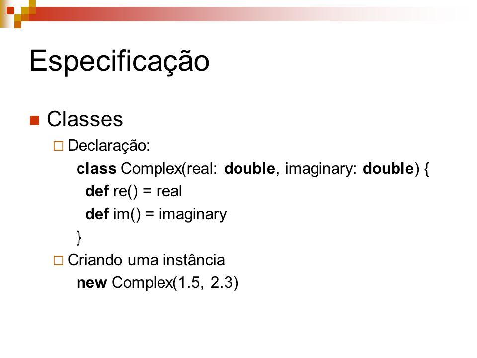 Especificação Classes  Declaração: class Complex(real: double, imaginary: double) { def re() = real def im() = imaginary }  Criando uma instância ne