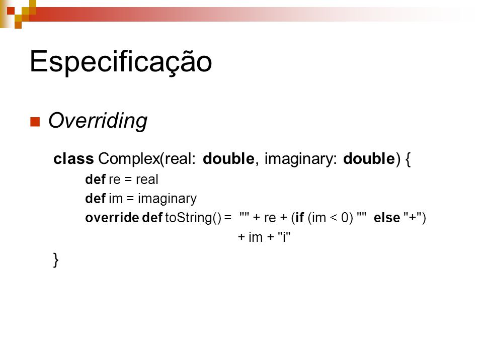 Especificação Overriding class Complex(real: double, imaginary: double) { def re = real def im = imaginary override def toString() = + re + (if (im < 0) else + ) + im + i }