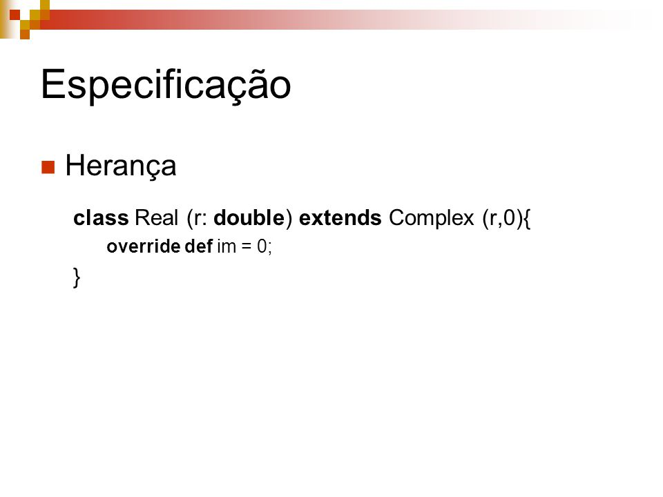 Especificação Herança class Real (r: double) extends Complex (r,0){ override def im = 0; }