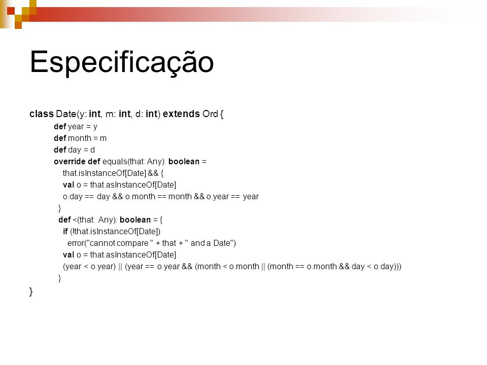 Especificação class Date(y: int, m: int, d: int) extends Ord { def year = y def month = m def day = d override def equals(that: Any): boolean = that.isInstanceOf[Date] && { val o = that.asInstanceOf[Date] o.day == day && o.month == month && o.year == year } def <(that: Any): boolean = { if (!that.isInstanceOf[Date]) error( cannot compare + that + and a Date ) val o = that.asInstanceOf[Date] (year < o.year) || (year == o.year && (month < o.month || (month == o.month && day < o.day))) }