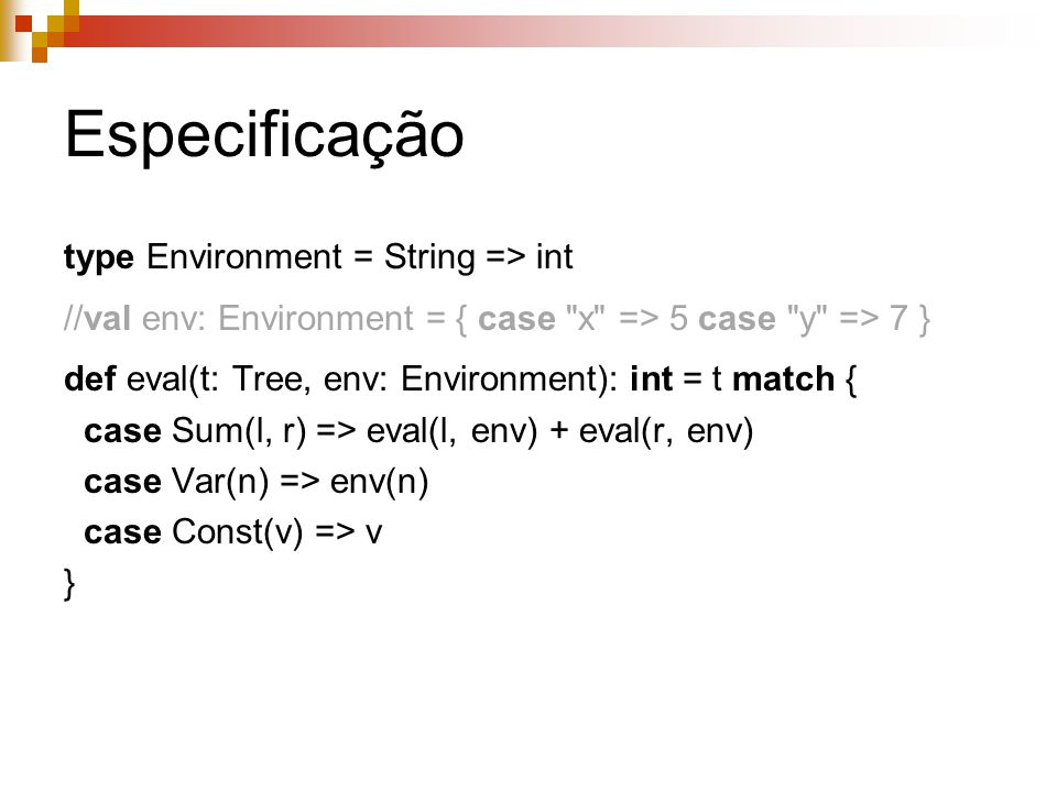 Especificação type Environment = String => int //val env: Environment = { case x => 5 case y => 7 } def eval(t: Tree, env: Environment): int = t match { case Sum(l, r) => eval(l, env) + eval(r, env) case Var(n) => env(n) case Const(v) => v }