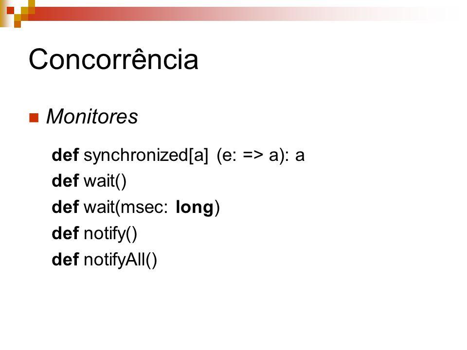 Concorrência Monitores def synchronized[a] (e: => a): a def wait() def wait(msec: long) def notify() def notifyAll()