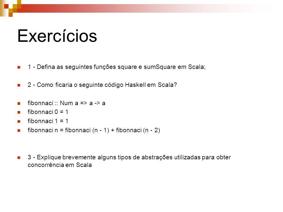 Exercícios 1 - Defina as seguintes funções square e sumSquare em Scala; 2 - Como ficaria o seguinte código Haskell em Scala? fibonnaci :: Num a => a -