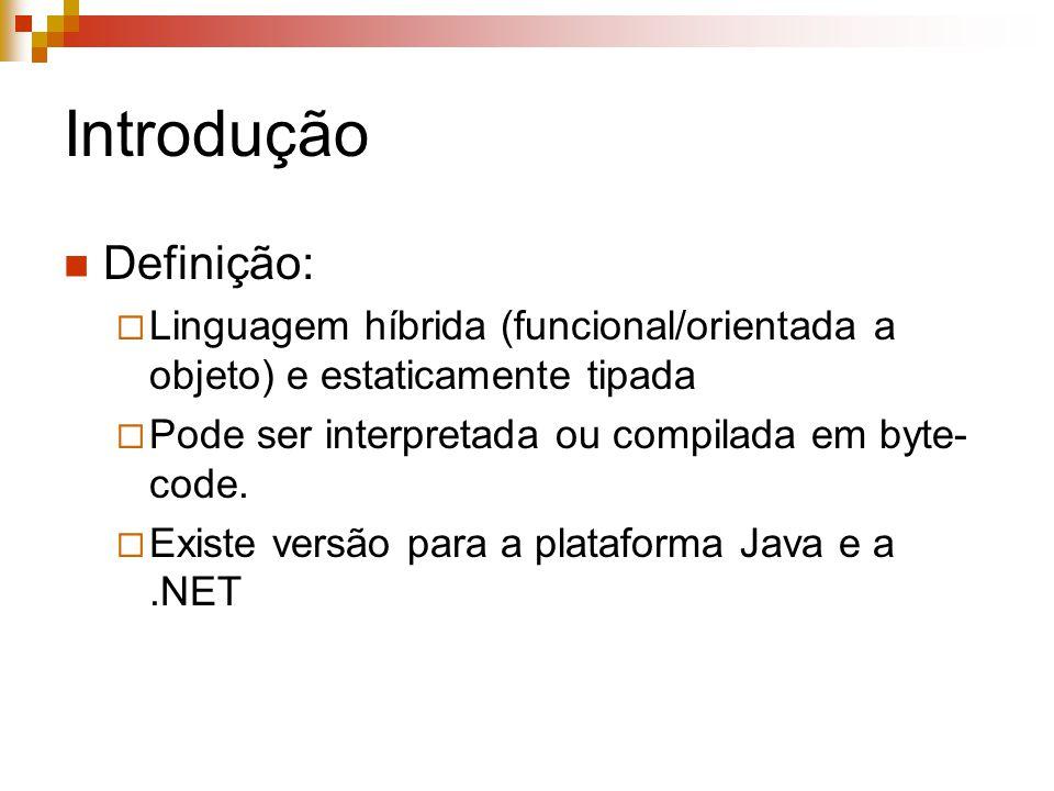 Introdução Definição:  Linguagem híbrida (funcional/orientada a objeto) e estaticamente tipada  Pode ser interpretada ou compilada em byte- code. 
