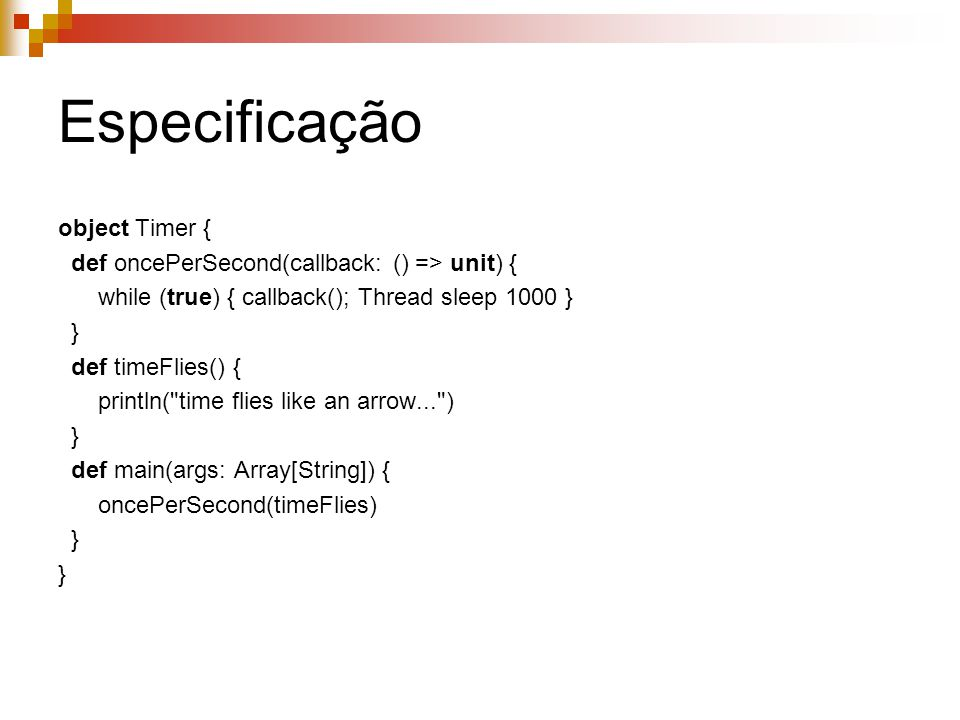 Especificação object Timer { def oncePerSecond(callback: () => unit) { while (true) { callback(); Thread sleep 1000 } } def timeFlies() { println( time flies like an arrow... ) } def main(args: Array[String]) { oncePerSecond(timeFlies) }