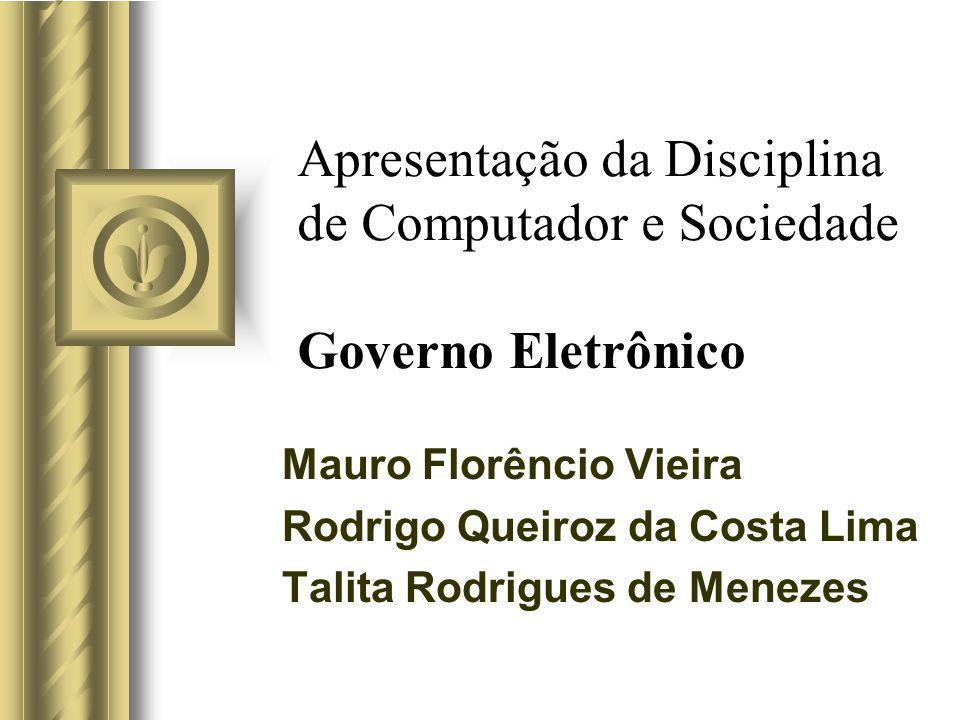 Apresentação da Disciplina de Computador e Sociedade Governo Eletrônico Mauro Florêncio Vieira Rodrigo Queiroz da Costa Lima Talita Rodrigues de Menez