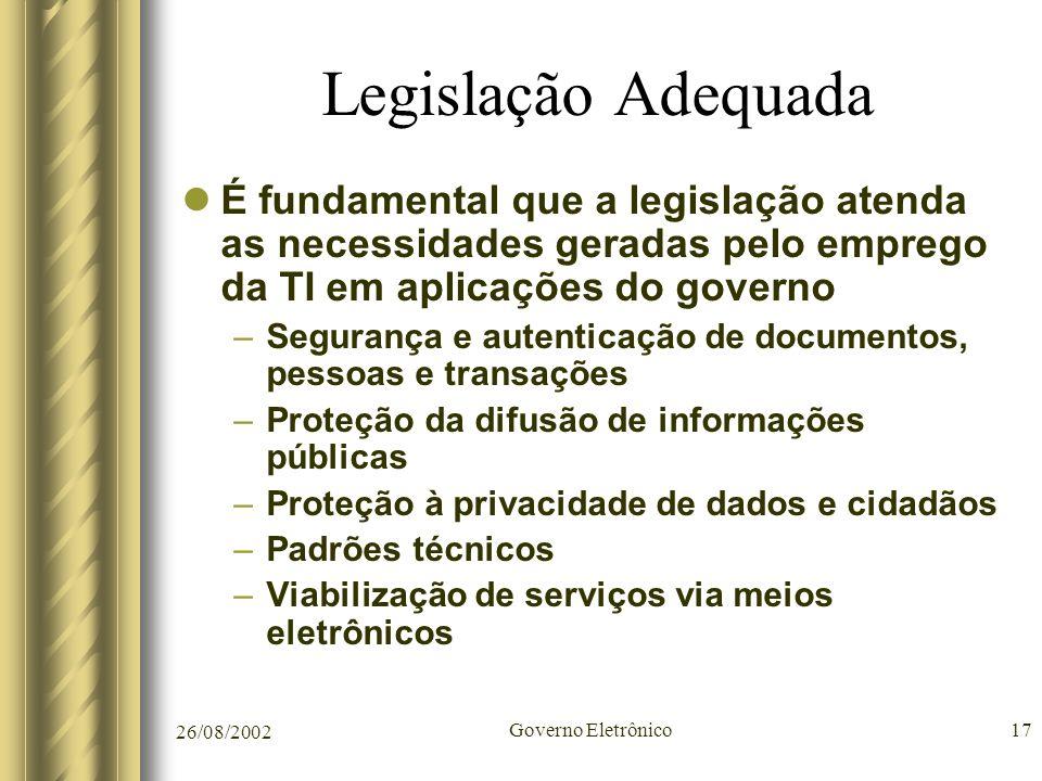 26/08/2002 Governo Eletrônico17 Legislação Adequada É fundamental que a legislação atenda as necessidades geradas pelo emprego da TI em aplicações do