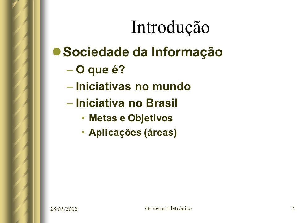 26/08/2002 Governo Eletrônico2 Introdução Sociedade da Informação –O que é? –Iniciativas no mundo –Iniciativa no Brasil Metas e Objetivos Aplicações (