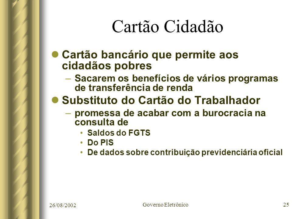 26/08/2002 Governo Eletrônico25 Cartão Cidadão Cartão bancário que permite aos cidadãos pobres –Sacarem os benefícios de vários programas de transferê