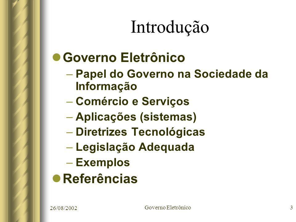 26/08/2002 Governo Eletrônico3 Introdução Governo Eletrônico –Papel do Governo na Sociedade da Informação –Comércio e Serviços –Aplicações (sistemas)