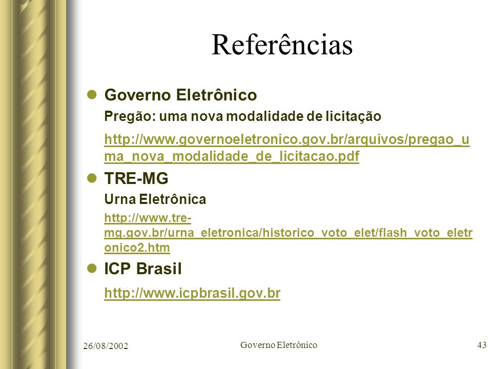 26/08/2002 Governo Eletrônico43 Referências Governo Eletrônico Pregão: uma nova modalidade de licitação http://www.governoeletronico.gov.br/arquivos/p