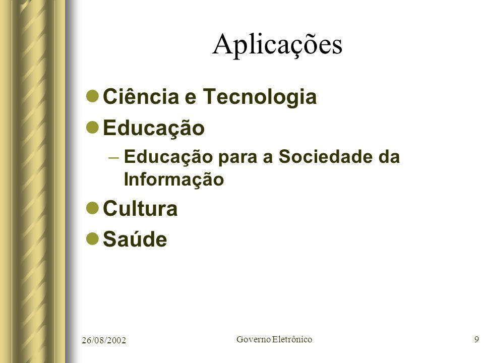 26/08/2002 Governo Eletrônico9 Aplicações Ciência e Tecnologia Educação –Educação para a Sociedade da Informação Cultura Saúde