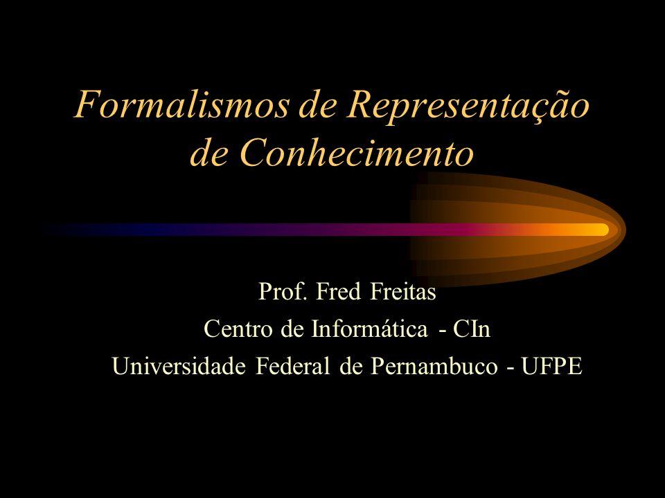 Formalismos de Representação de Conhecimento Prof. Fred Freitas Centro de Informática - CIn Universidade Federal de Pernambuco - UFPE