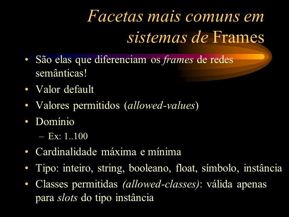 Facetas mais comuns em sistemas de Frames São elas que diferenciam os frames de redes semânticas! Valor default Valores permitidos (allowed-values) Do