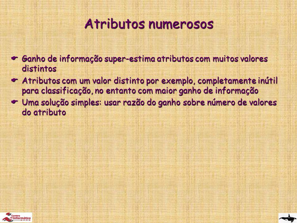 Atributos numerosos  Ganho de informação super-estima atributos com muitos valores distintos  Atributos com um valor distinto por exemplo, completamente inútil para classificação, no entanto com maior ganho de informação  Uma solução simples: usar razão do ganho sobre número de valores do atributo