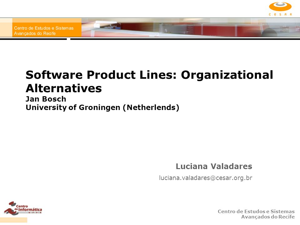 Centro de Estudos e Sistemas Avançados do Recife Software Product Lines: Organizational Alternatives Jan Bosch University of Groningen (Netherlends) Luciana Valadares luciana.valadares@cesar.org.br