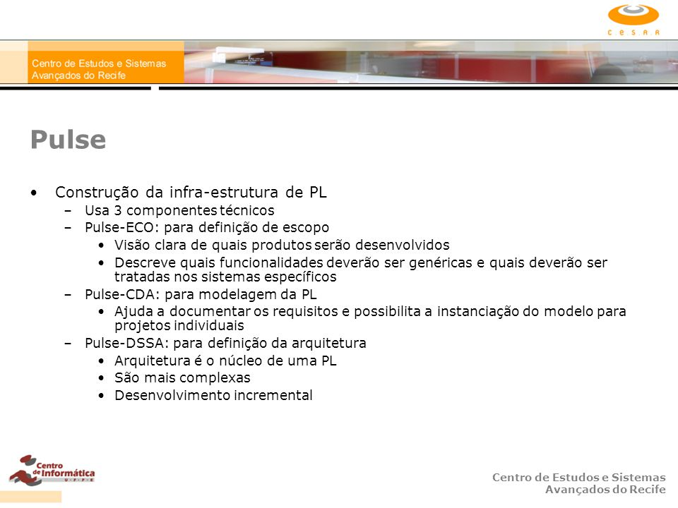 Centro de Estudos e Sistemas Avançados do Recife Pulse Construção da infra-estrutura de PL –Usa 3 componentes técnicos –Pulse-ECO: para definição de escopo Visão clara de quais produtos serão desenvolvidos Descreve quais funcionalidades deverão ser genéricas e quais deverão ser tratadas nos sistemas específicos –Pulse-CDA: para modelagem da PL Ajuda a documentar os requisitos e possibilita a instanciação do modelo para projetos individuais –Pulse-DSSA: para definição da arquitetura Arquitetura é o núcleo de uma PL São mais complexas Desenvolvimento incremental