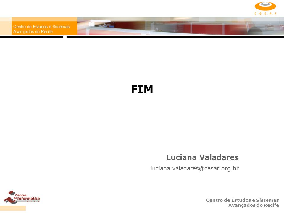 Centro de Estudos e Sistemas Avançados do Recife FIM Luciana Valadares luciana.valadares@cesar.org.br
