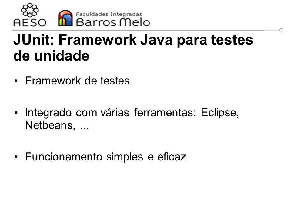 JUnit: Framework Java para testes de unidade Framework de testes Integrado com várias ferramentas: Eclipse, Netbeans,... Funcionamento simples e efica