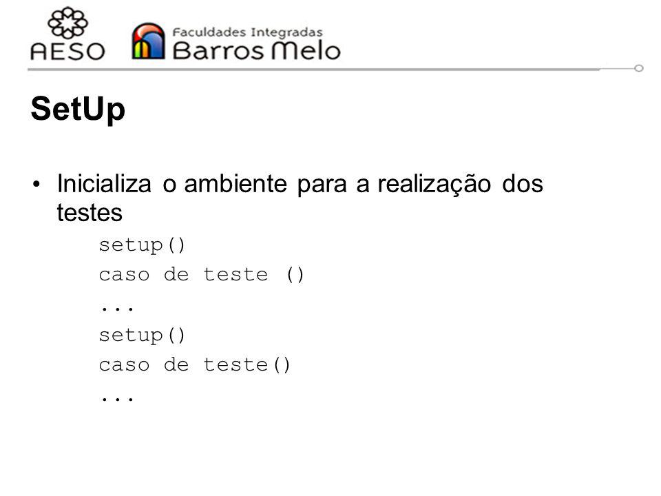 SetUp Inicializa o ambiente para a realização dos testes setup() caso de teste ()... setup() caso de teste()...