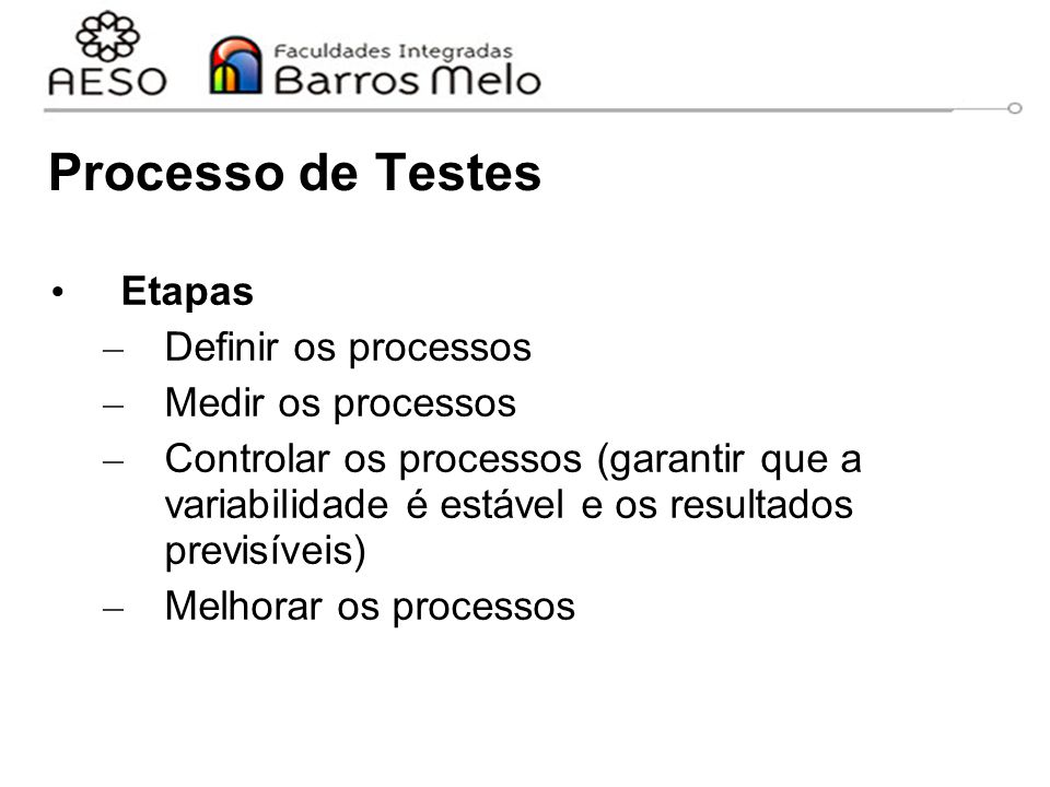 Processo de Testes Etapas – Definir os processos – Medir os processos – Controlar os processos (garantir que a variabilidade é estável e os resultados