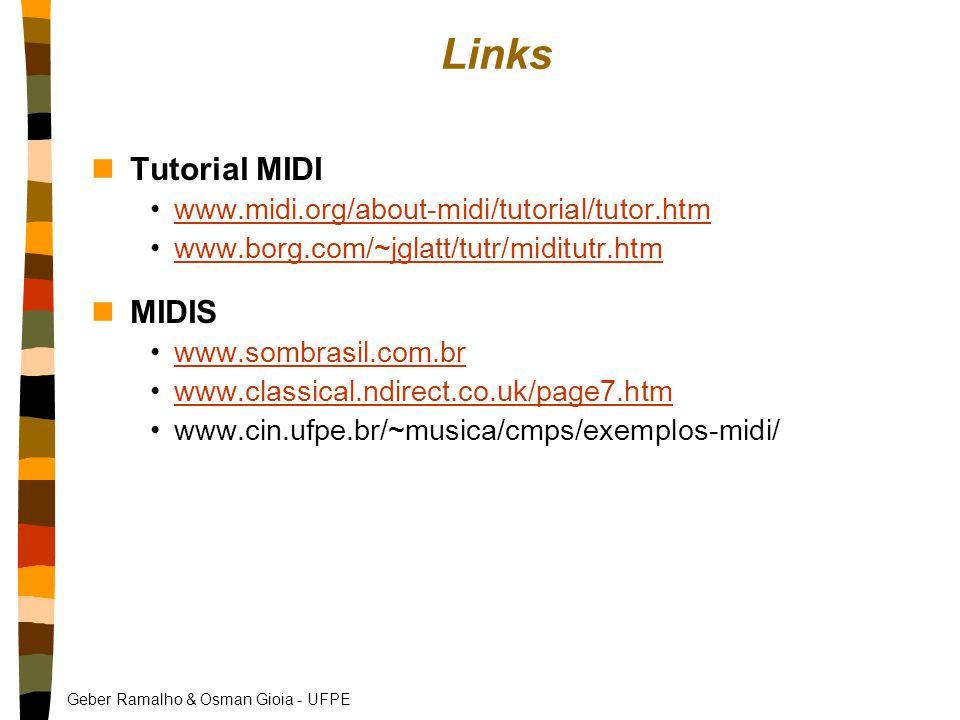 Geber Ramalho & Osman Gioia - UFPE Links nTutorial MIDI www.midi.org/about-midi/tutorial/tutor.htm www.borg.com/~jglatt/tutr/miditutr.htm nMIDIS www.sombrasil.com.br www.classical.ndirect.co.uk/page7.htm www.cin.ufpe.br/~musica/cmps/exemplos-midi/