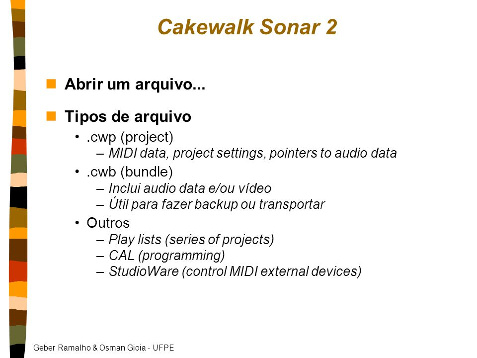 Geber Ramalho & Osman Gioia - UFPE Cakewalk Sonar 2 nAbrir um arquivo... nTipos de arquivo.cwp (project) –MIDI data, project settings, pointers to aud