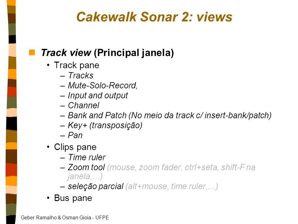 Geber Ramalho & Osman Gioia - UFPE Cakewalk Sonar 2: views nTrack view (Principal janela) Track pane –Tracks –Mute-Solo-Record, –Input and output –Channel –Bank and Patch (No meio da track c/ insert-bank/patch) –Key+ (transposição) –Pan Clips pane –Time ruler –Zoom tool (mouse, zoom fader, ctrl+seta, shift-F na janela,...) –seleção parcial (alt+mouse, time ruler,...) Bus pane