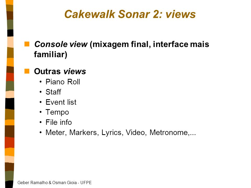 Geber Ramalho & Osman Gioia - UFPE Cakewalk Sonar 2: views nConsole view (mixagem final, interface mais familiar) nOutras views Piano Roll Staff Event list Tempo File info Meter, Markers, Lyrics, Video, Metronome,...