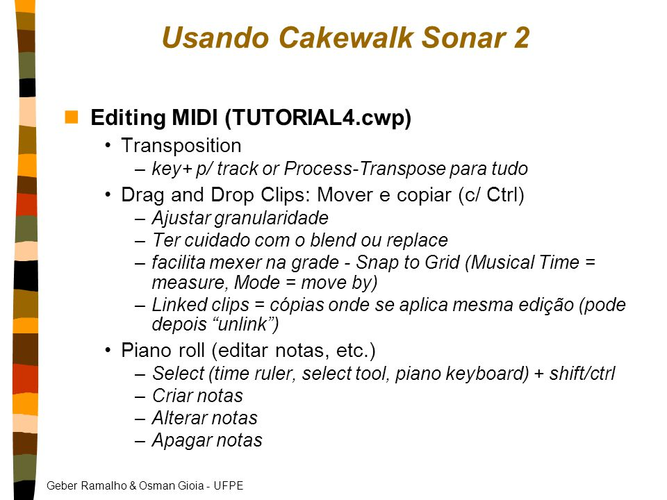 Geber Ramalho & Osman Gioia - UFPE Usando Cakewalk Sonar 2 nEditing MIDI (TUTORIAL4.cwp) Transposition –key+ p/ track or Process-Transpose para tudo Drag and Drop Clips: Mover e copiar (c/ Ctrl) –Ajustar granularidade –Ter cuidado com o blend ou replace –facilita mexer na grade - Snap to Grid (Musical Time = measure, Mode = move by) –Linked clips = cópias onde se aplica mesma edição (pode depois unlink ) Piano roll (editar notas, etc.) –Select (time ruler, select tool, piano keyboard) + shift/ctrl –Criar notas –Alterar notas –Apagar notas