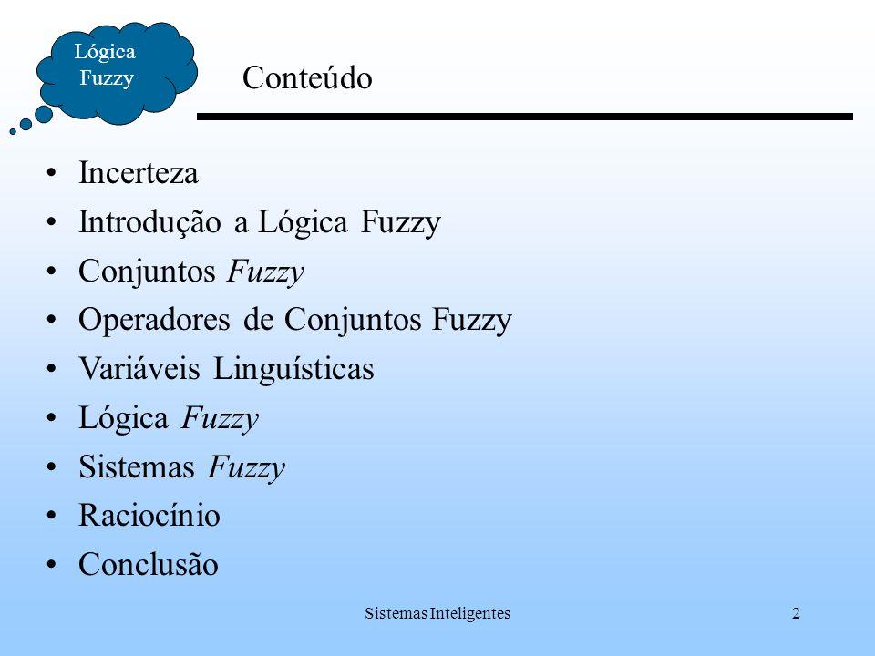Sistemas Inteligentes2 Conteúdo Lógica Fuzzy Incerteza Introdução a Lógica Fuzzy Conjuntos Fuzzy Operadores de Conjuntos Fuzzy Variáveis Linguísticas