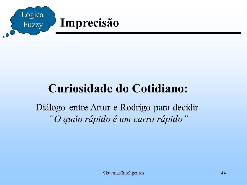 """Sistemas Inteligentes44 Imprecisão Lógica Fuzzy Curiosidade do Cotidiano: Diálogo entre Artur e Rodrigo para decidir """"O quão rápido é um carro rápido"""""""