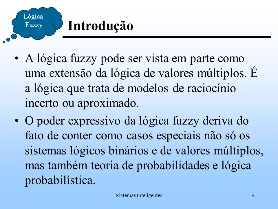 Sistemas Inteligentes10 Introdução Lógica Fuzzy As principais características da lógica fuzzy, que a diferencia das lógicas tradicionais são: Os valores verdade podem ser subconjuntos nebulosos de um conjunto base T, usualmente o intervalo [0,1], e denotados por termos lingüísticos como verdadeiro, muito verdadeiro, mais ou menos verdadeiro, não muito falso, etc.