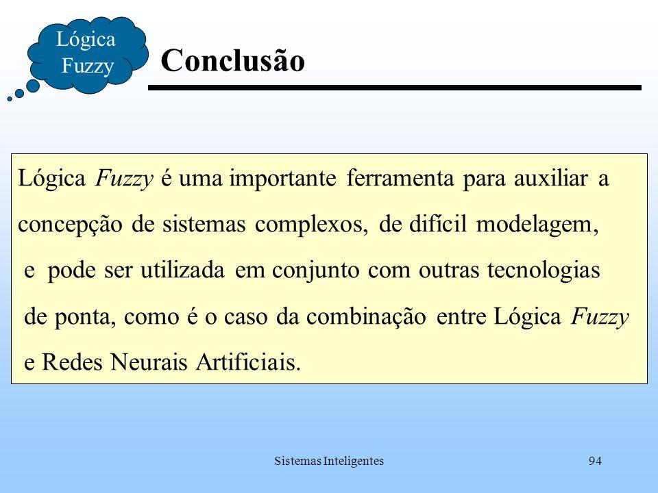 Sistemas Inteligentes94 Conclusão Lógica Fuzzy Lógica Fuzzy é uma importante ferramenta para auxiliar a concepção de sistemas complexos, de difícil mo
