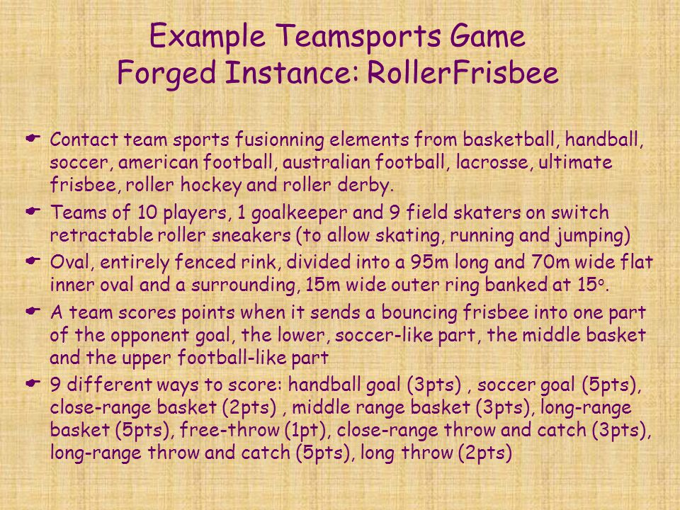 Example Teamsports Game Forged Instance: RollerFrisbee  Contact team sports fusionning elements from basketball, handball, soccer, american football, australian football, lacrosse, ultimate frisbee, roller hockey and roller derby.