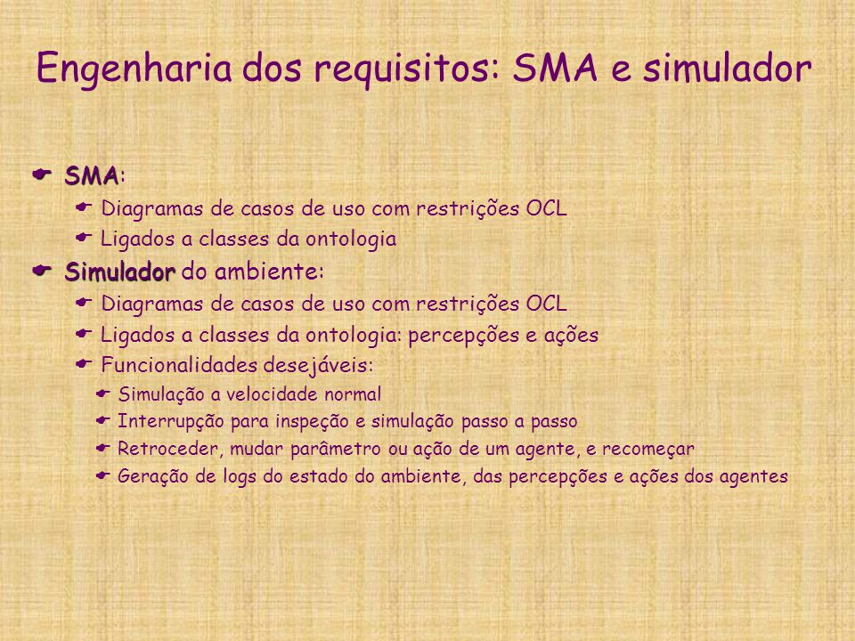 Engenharia dos requisitos: SMA e simulador  SMA  SMA:  Diagramas de casos de uso com restrições OCL  Ligados a classes da ontologia  Simulador 