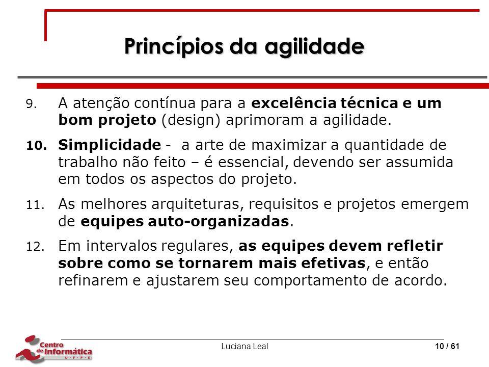 Luciana Leal10 / 61 Princípios da agilidade 9. A atenção contínua para a excelência técnica e um bom projeto (design) aprimoram a agilidade. 10. Simpl