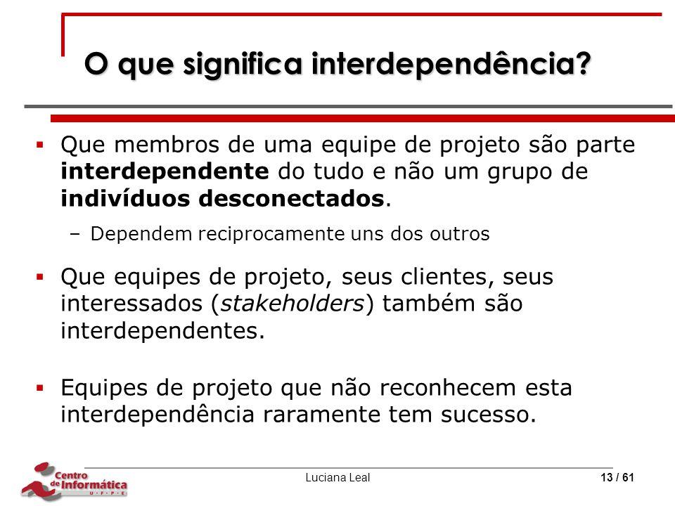 Luciana Leal13 / 61 O que significa interdependência?  Que membros de uma equipe de projeto são parte interdependente do tudo e não um grupo de indiv