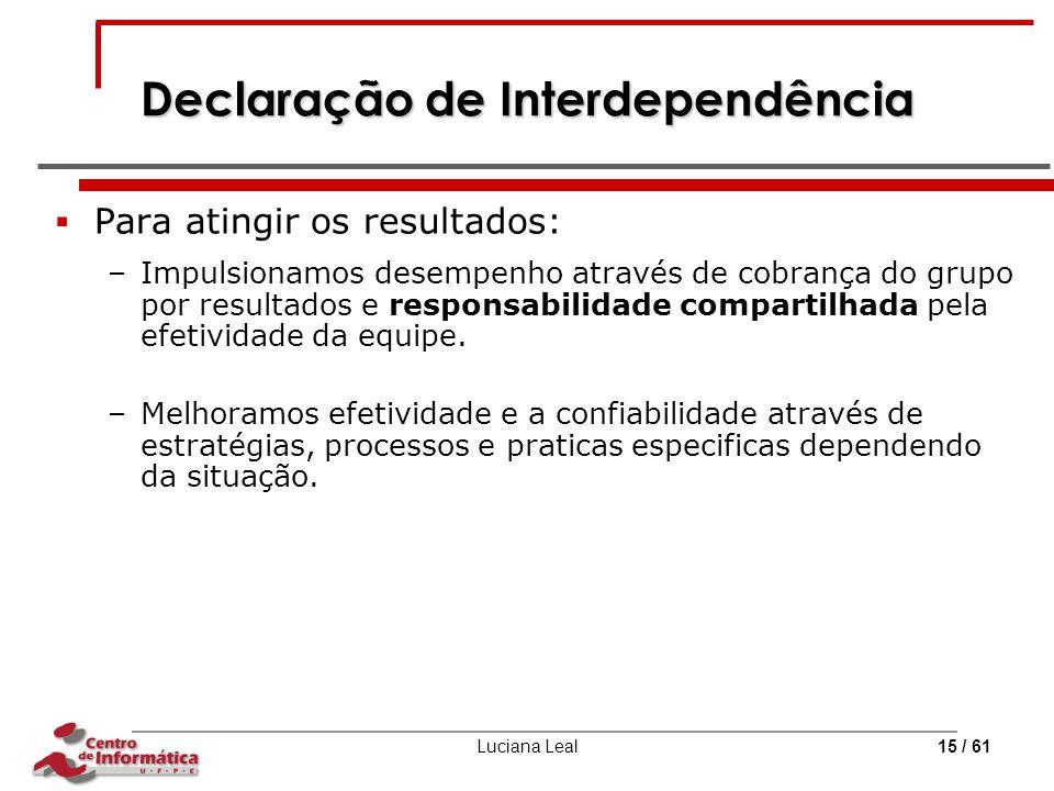 Luciana Leal15 / 61 Declaração de Interdependência  Para atingir os resultados: –Impulsionamos desempenho através de cobrança do grupo por resultados