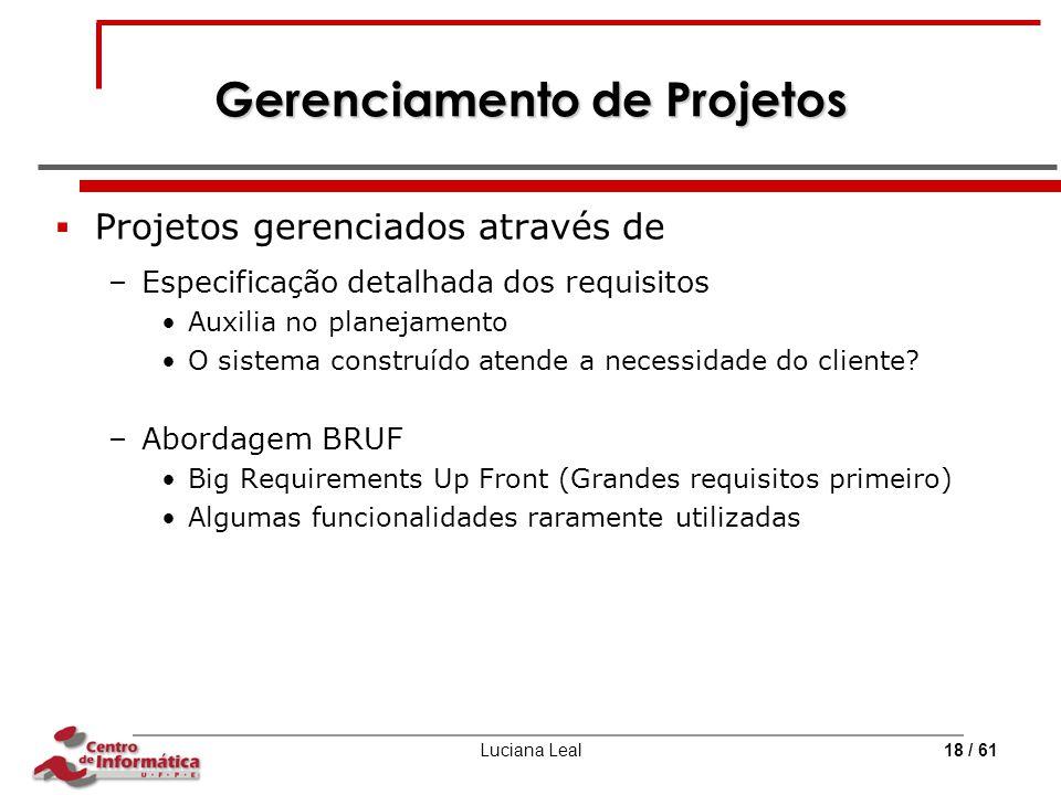 Luciana Leal18 / 61 Gerenciamento de Projetos  Projetos gerenciados através de –Especificação detalhada dos requisitos Auxilia no planejamento O sist