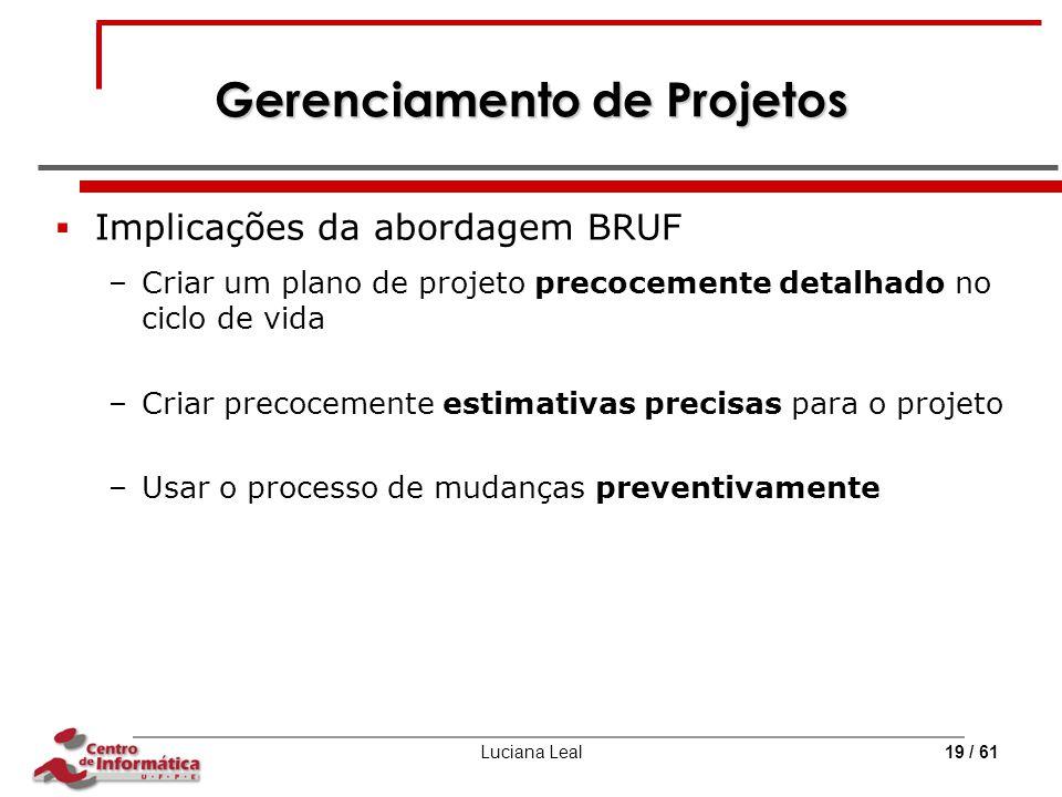 Luciana Leal19 / 61 Gerenciamento de Projetos  Implicações da abordagem BRUF –Criar um plano de projeto precocemente detalhado no ciclo de vida –Cria