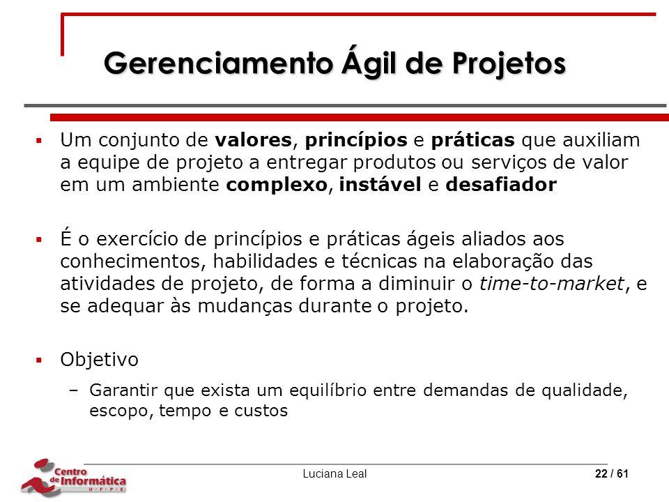 Luciana Leal22 / 61 Gerenciamento Ágil de Projetos  Um conjunto de valores, princípios e práticas que auxiliam a equipe de projeto a entregar produto