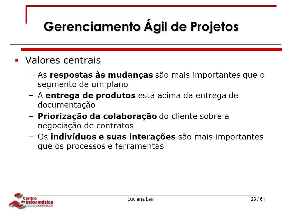 Luciana Leal23 / 61 Gerenciamento Ágil de Projetos  Valores centrais –As respostas às mudanças são mais importantes que o segmento de um plano –A ent