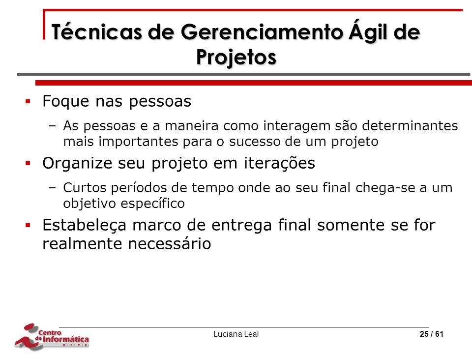 Luciana Leal25 / 61 Técnicas de Gerenciamento Ágil de Projetos  Foque nas pessoas –As pessoas e a maneira como interagem são determinantes mais impor